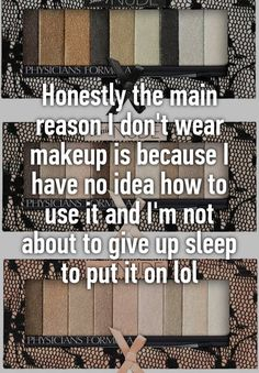 """Honestly the main reason I don't wear makeup is because I have no idea how to use it and I'm not about to give up sleep to put it on lol"""