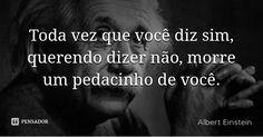 Toda vez que você diz sim, querendo dizer não, morre um pedacinho de você. — Albert Einstein