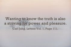 Wanting to know the truth is also a striving for power and pleasure. ~Carl Jung, Letters Vol. 1, Page 111.