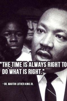 The time is ALWAYS right to do what's right--Martin Luther King #quote