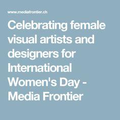Celebrating female visual artists and designers for International Women's Day - Media Frontier Ladies Day, Designers, Artists, Female, Digital, Celebrities, Blog, Celebs, Artist