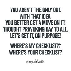 YOU AREN'T THE ONLY ONE  WITH THAT IDEA. YOU BETTER GET A MOVE ON IT!  THOUGHT PROVOKING DAY TO ALL. LET'S GET IT, ON PURPOSE!   WHERE'S MY CHECKLIST?? WHERE'S YOUR CHECKLIST?