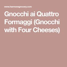 Gnocchi ai Quattro Formaggi (Gnocchi with Four Cheeses)