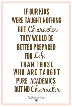If our kids were taught nothing but character they would be better prepared for life than those who are taught pure academics but no character.