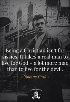 Being a Christian isn't for sissies. It takes a real man to live for God - a lot more man than to live for the devil. ~Johnny Cash