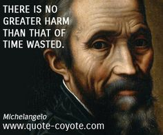Michelangelo - There is no greater harm than that of time wasted.