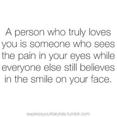 """A person who truly loves you is someone who sees the pain in your eyes while everyone else still believes in the smile on your face"""