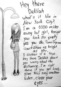 Hey There Delilah. Plain White Ts. (Listen to my voice it's my disguise, I'm by your side)