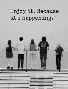 """""""Enjoy it. Because it's happening."""" -The Perks of Being a Wallflower"""