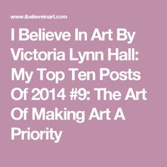 """My ninth most popular post in 2014 was """" The Art Of Making Art A Priority """", part of my Create Art Every . Victoria Lynn, Make Art, How To Make, Top Ten, Priorities, Art Quotes, Believe, Inspirational, Posts"""