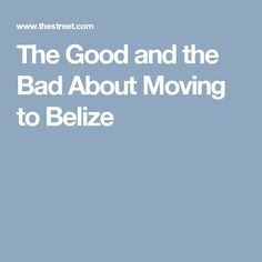 The Good and the Bad About Moving to Belize