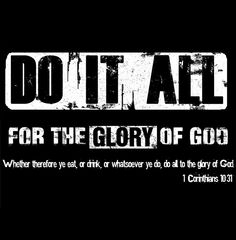 Do it all for the glory of God...