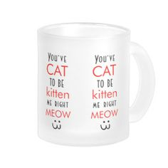 You've Cat To Be Kitten Me Right Meow quote funny Mugs