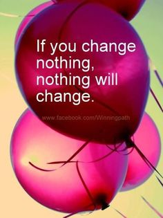 Unexpected Moments Community Blog: Words of Wisdom #41: If you change nothing, nothing will change. - Over 75 motivational messages to help you become a stronger and wiser person