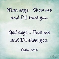 """""""Man says. Show me and I'll trust you. God says. Trust me and I'll show you."""" ~Psalms The Bible Bible Verses Quotes, Faith Quotes, Bible Scriptures, Trusting God Quotes, Jesus Quotes, Daily Bible Verses, Godly Men Quotes, Trust No One Quotes, Psalms Verses"""