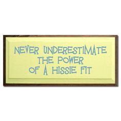 Never underestimate the power of a hissie fit!