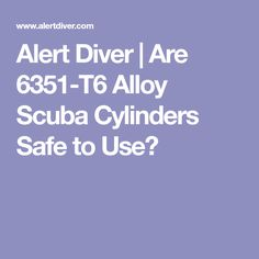 Alert Diver | Are 6351-T6 Alloy Scuba Cylinders Safe to Use?