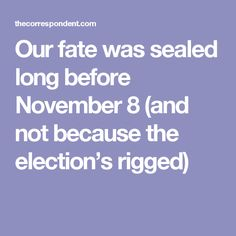 Our fate was sealed long before November 8 (and not because the election's rigged)
