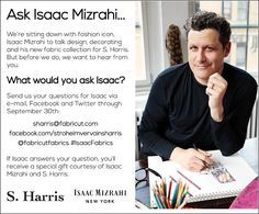What would you ask Isaac Mizrahi? Send us your questions via e-mail, Facebook and Twitter through September 30. If your question is answered, you'll receive a special gift courtesy of Isaac and S. Harris. #IsaacMizrahi   #SHarris   #interiordesign   #fabrics