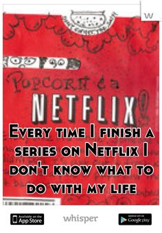 Every time I finish a series on Netflix I don't know what to do with my life