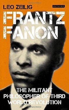 """No revolutionary is born ready,"" Leo Zeilig Frantz Fanon: The Militant Philosopher of Third World Revolution by Leo Zeilig, book review 