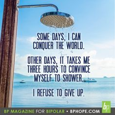 Some days, I can conquer the world. Other days, it takes me three hours to convince myself to shower. I refuse to give up. Mental Health Facts, Mental Health Support, Mental Health Awareness, Bipolar Symptoms, Bipolar Quotes, Shower Quotes, Pretty Writing, Daily Mantra, Quotes That Describe Me