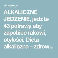ALKALICZNE JEDZENIE, jedz te 43 potrawy aby zapobiec rakowi, otyłości. Dieta alkaliczna – zdrowie.hotto.pl, domowe sposoby popularne w necie
