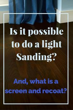 Is it possible to do a light sanding on hardwood floors?  Click here to read about buffing and a screen and recoat.
