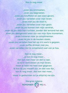 Een gedicht van Margriet Adema genaamd 'Kon ik nog maar'. Kijk voor meer gedichten over rouw en verlies op www.rememberme.nl #gedicht #gedichten #rouw #verlies #verdriet Remember Quotes, Missing Someone, Some Quotes, In Loving Memory, Feel Good, Qoutes, Poems, Messages, Memories