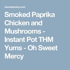 Smoked Paprika Chicken and Mushrooms - Instant Pot THM Yums - Oh Sweet Mercy