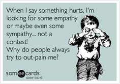 When I say something hurts, I'm looking for some empathy or maybe even some sympathy... not a contest! Why do people always try to out-pain me?
