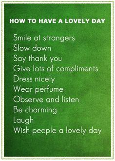 How to have a lovely day: Smile at strangers. Slow down. Say thank you. Give lots of compliments. Dress nicely. Wear perfume. Observe and listen. Be charming. Laugh. Wish people a lovely day.