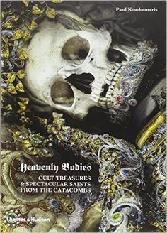 Heavenly Bodies: Cult Treasures and Spectacular Saints from the Catacombs: Paul Koudounaris: 2015500251959: Amazon.com: Books