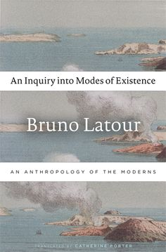 An Inquiry into Modes of Existence: An Anthropology of the Moderns   Bruno Latour, Translated by Catherine Porter   Published August 19th, 2013