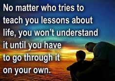 No matter who tries to teach you lessons about life, you won't understand it until you have to go through it on your own. Experience is not what happens to you, experience is a block given to you by life from which you are freely able to build upon. One of the most important principles that we can ever learn in life is that there arent limits in life, unless they are first created in our minds. It is very easy to sit back and fear life because of bad experiences. So many people have let…