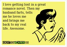 Rottenecards - I love getting lost in a great romance novel. Then my husband farts, tells me he loves me and brings me back to my real life....