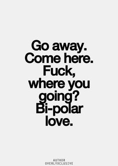 Hahaha! This is cute... It is in this lovely confusion that, sometimes, love will slowly and steadily anchor the Bi-polar mind. Yes, love has that power...