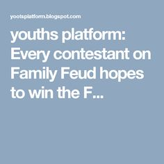 youths platform: Every contestant on Family Feud hopes to win the F...