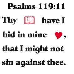 Your word have I hid in my heart, that I might not sin against you.  -Psalm 119:11