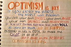 Optimism is key. If you expect the worst, the worst will happen. You are your own stress, your own anger, your own sadness and frustration. If you let things bother you, they will so don't let them. Just be happy! Nothing in life is easy, so make the best of all of it. Don't dwell on the negatives, optimism is key.