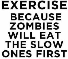 Exercise because of the Zombie Apocalypse!