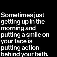 :) Sometimes just getting up in the morning.....is putting action behind your faith.