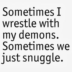 """Sometimes I wrestle with my demons Sometimes we just snuggle.""  Inspirational Quotes"