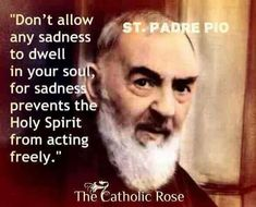 don't allow sadness to dwell in your soul. it prevents the Holy Spirit from acting freely ~ Padre Pio Catholic Religion, Catholic Quotes, Catholic Prayers, Catholic Saints, Religious Quotes, Spiritual Quotes, Roman Catholic, Catholic Values, Catholic Marriage
