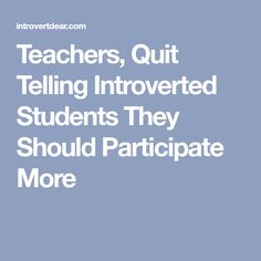 Teachers, Quit Telling Introverted Students They Should Participate More