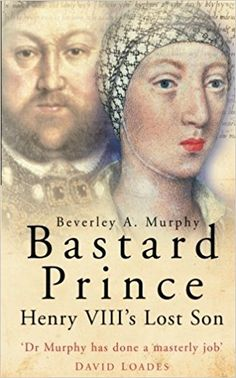 Bastard Prince: Henry VIII's Lost Son: Beverley A. Murphy: 9780750937092: Amazon.com: Books