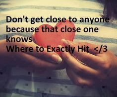 Don't get close to anyone because that close one knows Where to Exactly Hit < / 3