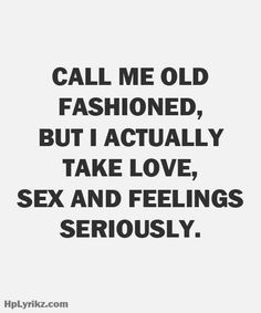 Call me old fashioned, but I actually take love, sex and feelings seriously ""