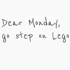 Dear Monday, go step on Lego ;-)