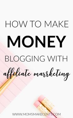 How To Make Money Blogging With Affiliate Marketing — Moms Make Cents Teaching Moms to Start Businesses + Work At Home